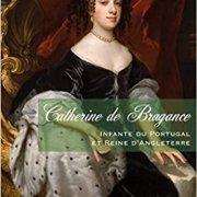 Catherine de Bragance Infante du Portugal et Reine d'Angleterre, de Joana Pinheiro de Almeida